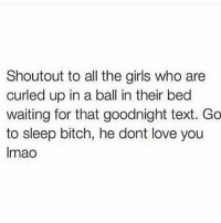 Bitch, Funny, and Girls: Shoutout to all the girls who are  curled up in a ball in their bed  waiting for that goodnight text. Go  to sleep bitch, he dont love you  lmao Lmaooooooo yall wrong for this😂😂