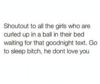 Shoutouts: Shoutout to all the girls who are  curled up in a ball in their bed  waiting for that goodnight text. Go  to sleep bitch, he dont love you