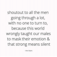 me irl: shoutout to all the men  going through a lot,  with no one to turn to  because this world  wrongly taught our males  to mask their emotion &  that strong means silent  -Alex Myles me irl