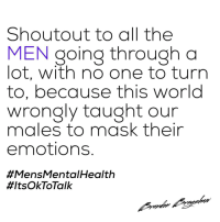 World, Wholesome, and Mask: Shoutout to all the  MEN going through a  lot, with no one to turrn  to, because this world  wrongly taught our  males to mask their  emotions.  #MensMental Health  Men being wholesome