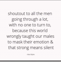 Going Through A Lot: shoutout to all the men  going through a lot,  with no one to turn to,  because this world  wrongly taught our males  to mask their emotion &  that strong means silent  -Alex Myles
