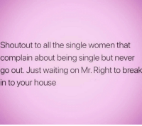 Break, House, and Okay: Shoutout to all the single women that  complain about being single but never  go out. Just waiting on Mr. Right to break  in to your house Okay, but that's me ( @princessdiana1209 )