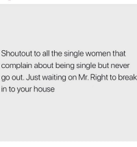Life, Memes, and Break: Shoutout to all the single women that  complain about being single but never  go out. Just waiting on Mr. Right to break  in to your house My life 😒 Follow @thesassbible @thesassbible @thesassbible @thesassbible