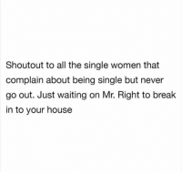 Funny, Lol, and Break: Shoutout to all the single women that  complain about being single but never  go out. Just waiting on Mr. Right to break  in to your house Lol tag this female