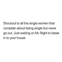 Memes, Netflix, and Break: Shoutout to all the single women that  complain about being single but never  go out. Just waiting on Mr. Right to break  in to your house If Mr. Right doesn't know how to come find me in my Netflix cave then I don't want him anyways 💯🙋🏽‍♀️😍