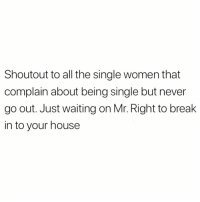 Funny, Break, and House: Shoutout to all the single women that  complain about being single but never  go out. Just waiting on Mr. Right to break  in to your house Just in time for the holidays😅😅