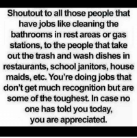 😊😊🤗 https://t.co/SbjT3lCQhI: Shoutout to all those people that  have jobs like cleaning the  bathrooms in rest areas or gas  stations, to the people that take  out the trash and wash dishes in  restaurants, school janitors, house  maids, etc. You're doing jobs that  don't get much recognition but are  some of the toughest. In case no  one has told you today,  you are appreciatec. 😊😊🤗 https://t.co/SbjT3lCQhI