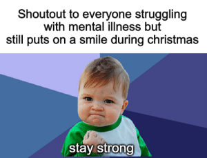 awesomacious:  happy holidays: Shoutout to everyone struggling  with mental illness but  still puts on a smile during christmas  stay strong awesomacious:  happy holidays