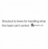 drink my pain away: Shoutout to livers for handling what  the heart can't control A  only  @sarcasm drink my pain away