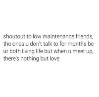 Dank, 🤖, and  Maintenance: shoutout to low maintenance friends,  the ones u don't talk to for months bc  ur both living life but when u meet up,  there's nothing but love