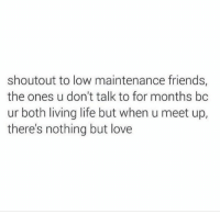Funny,  Maintenance, and  Boths: shoutout to low maintenance friends,  the ones u don't talk to for months bc  ur both living life but when u meet up,  there's nothing but love Yes 🙏🏼