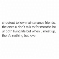 Memes, 🤖, and  Maintenance: shoutout to low maintenance friends,  the ones u don't talk to for months bc  ur both living life but when u meet up,  there's nothing but love -