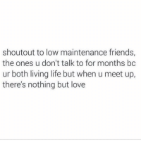 Friends, Funny, and Life: shoutout to low maintenance friends,  the ones u don't talk to for months bc  ur both living life but when u meet up,  there's nothing but love Y'all know who you are and I love you. Tag someone u haven't seen in months but miss