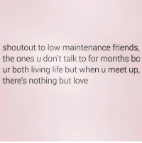 Friends, Life, and Love: shoutout to low maintenance friends,  the ones u don't talk to for months bc  ur both living life but when u meet up,  there's nothing but love This 🙌🏼❤️ Follow @northwitch69 @northwitch69 @northwitch69 @northwitch69