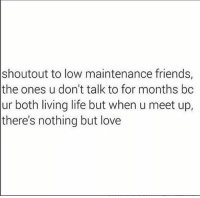 Friends, Life, and Love: shoutout to low maintenance friends,  the ones u don't talk to for months bc  ur both living life but when u meet up,  there's nothing but love repost @thenewsclan 🔃 ❤️❤️❤️