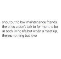 Friends, Life, and Love: shoutout to low maintenance friends,  the ones u don't talk to for months bc  ur both living life but when u meet up,  there's nothing but love