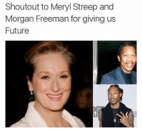 Meryl Streep: Shoutout to Meryl Streep and  Morgan Freeman for giving us  Future