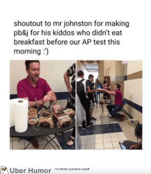 Teacher, Tumblr, and Uber: shoutout to mr johnston for making  pb&j for his kiddos who didn't eat  breakfast before our AP test this  morning)  on  Uber Humor Im afraid i just blue myself failnation:  Teacher makes Sandwiches for students before their AP test.
