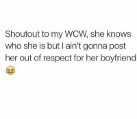 she knows: Shoutout to my WCW, she knows  who she is but I ain't gonna post  her out of respect for her boyfriend