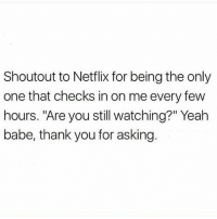 "Aww, Memes, and Netflix: Shoutout to Netflix for being the only  one that checks in on me every few  hours. ""Are you still watching?"" Yeah  babe, thank you for asking Aww babe 😙"