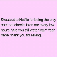 "Netflix, Yeah, and Thank You: Shoutout to Netflix for being the only  one that checks in on me every few  hours. ""Are you still watching?"" Yeah  babe, thank you for asking"