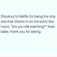 "Memes, Netflix, and Yeah: Shoutout to Netflix for being the only  one that checks in on me every few  hours. ""Are you still watching?"" Yeah  babe, thank you for asking Thanks Hun 😔 Follow my bff @thespeckyblonde @thespeckyblonde @thespeckyblonde @thespeckyblonde"