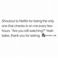"Funny, Memes, and Netflix: Shoutout to Netflix for being the only  one that checks in on me every few  hours. ""Are you still watching?"" Yeah  babe, thank you for asking. osacasm, only SarcasmOnly"