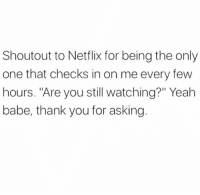 "Memes, Netflix, and Yeah: Shoutout to Netflix for being the only  one that checks in on me every few  hours. ""Are you still watching?"" Yeah  babe, thank you for asking"