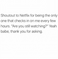 "Memes, Netflix, and Yeah: Shoutout to Netflix for being the only  one that checks in on me every few  hours. ""Are you still watching?"" Yeah  babe, thank you for asking Thanks Hun, I needed that 🙂 goodgirlwithbadthoughts 💅🏼"