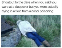 Im going over to Billys house!: Shoutout to the days when you said you  were at a sleepover but you were actually  dying in a field from alcohol poisoning Im going over to Billys house!