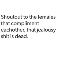 We really wish it was dead 💪🙌 @officialdoyoueven: Shoutout to the females  that compliment  eachother, that jealousy  shit is dead We really wish it was dead 💪🙌 @officialdoyoueven