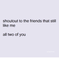 Friends, Memes, and 🤖: shoutout to the friends that still  like me  all two of you