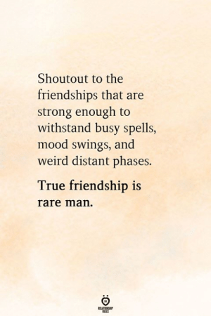 Mood, True, and Weird: Shoutout to the  friendships that are  strong enough to  withstand busy spells,  mood swings, and  weird distant phases.  True friendship is  rare man.  RELATIONGHIP