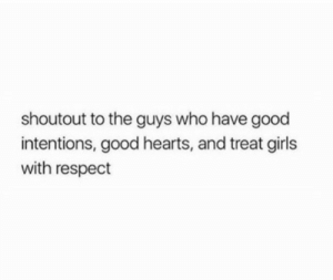 Girls, Respect, and Good: shoutout to the guys who have good  intentions, good hearts, and treat girls  with respect