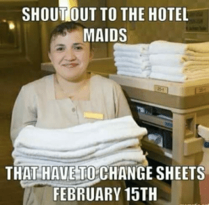 Hotel, Change, and February: SHOUTOUT TO THE HOTEL  MAIDS  THAT HAUE TO CHANGE SHEETS  FEBRUARY 15TH Sticky sheets
