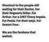Arthur, Doctor, and Memes: Shoutout to the people still  waiting for their Doctor. For  their Hogwarts letter. For  Arthur. For a 1967 Chevy Impala.  For Peeta. For their satyr. For  Season Four.  We are the fandoms that  waited