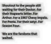 Arthur, Doctor, and Memes: Shoutout to the people still  waiting for their Doctor. For  their Hogwarts letter. For  Arthur. For a 1967 Chevy Impala.  For Peeta. For their satyr. For  Season Four.  We are the fandoms that  waited.