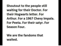 Arthur, Doctor, and Chevy: Shoutout to the people still  waiting for their Doctor. For  their Hogwarts letter. For  Arthur. For a 1967 Chevy Impala  For Peeta. For their satyr. For  Season Four.  We are the fandoms that  waited.