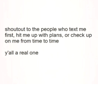 Memes, Text, and Time: shoutout to the people who text me  first, hit me up with plans, or check up  on me from time to time  y'all a real one 💯