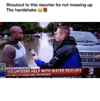 Funny, Help, and Water: Shoutout to this reporter for not messing up  The handshake  FLOOD CATASTROPHE  VOLUNTEERS HELP WITH WATER RESCUES  FM 1964 AT HIGHLAND, RICHMOND  KPRC 🙏🏽🙏🏽🙏🏽😂😂😂