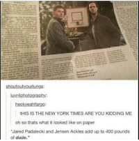 """Memes, 🤖, and Add: shoutoutyourlungs:  luvr4photography:  heckyeahfargo  tHIS IS THE NEW YORK TIMES ARE YOU KIDDING ME  oh so thats what it looked like on paper  """"Jared Padalecki and Jensen Ackles add up to 400 pounds  of dude."""" 400 pounds of hot dude ---------------------- jensenackles deanwinchester winchester supernatural supernaturalfandom spn spnfamily alwayskeepfighting youarenotalone jaredpadalecki samwinchester castiel castielangelofthelord mishacollins spnfandom mishaporn destiel cockles teamfreewill dean sam cas rowena ruthconnel crowley supernaturalfunny supernaturaltumblr"""