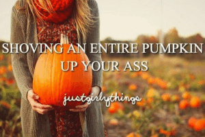 Ass, Omg, and Tumblr: SHOVIN  ENTIRE PUMPKIN  UP YOUR ASS memehumor:  OMG this is so me