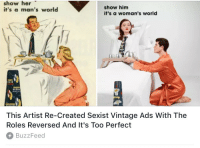 "Be Like, Dumb, and Feminism: show her  it's a man's world  show him  it's a woman's world  This Artist Re-Created Sexist Vintage Ads With The  Roles Reversed And It's Too Perfect  BuzzFeed <p><a href=""https://reylaser.tumblr.com/post/169909939991/loving-women-is-rad-libertarirynn-we-took"" class=""tumblr_blog"">reylaser</a>:</p> <blockquote> <p><a href=""https://loving-women-is-rad.tumblr.com/post/169892266350/libertarirynn-we-took-sexist-stuff-from"" class=""tumblr_blog"">loving-women-is-rad</a>:</p> <blockquote> <p><a href=""https://libertarirynn.tumblr.com/post/169891746369/we-took-sexist-stuff-from-decades-ago-and-made-it"" class=""tumblr_blog"">libertarirynn</a>:</p>  <blockquote><p>""We took sexist stuff from decades ago and made it sexist in a different way! Applaud our genius!""</p></blockquote>  <p>""we took sexist stuff and reversed the roles to make you see how horrendously obkectifying and insulting they really were, and we don't want you to forget it""</p> </blockquote>  <p>""you have to pretend like this never happened, any mention of it is now sexist against men even tho it's still happening to you""</p> </blockquote> <p>Please explain how this is still happening. They specifically took ads from 70 years ago. I don't think anybody needs to see role reversals to be like ""Gee, people were kind of sexist in the 40s!""</p><p>Also you literally can have an issue with sexist ads without making more sexist ads. This is not rocket science.</p>  I want to make it clear that I'm not ""offended"", I just think it's another dumb pointless gesture that websites like BuzzFeed do to act like they're participating in some sort of valiant fight against sexism. 90% of modern feminism is just bitching about stuff that happened decades ago and acting like it still matters because they want to stay relevant. How about an article where Buzzfeed shows how women are treated in Saudi Arabia. That might be a little more impactful to the cause."