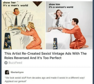 "Dank, Memes, and Reddit: show her  it's a man's world  show him  it's a woman's world  This Artist Re-Created Sexist Vintage Ads With The  Roles Reversed And It's Too Perfect  BuzzFeed  libertarirynn  ""We took sexist stuff from decades ago and made it sexist in a different way!  Applaud our genius! ""Social commentary"" by dickfromaccounting FOLLOW 4 MORE MEMES."