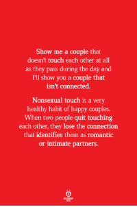 Connected, Happy, and Touch: Show me a couple that  doesn't touch each other at all  as they pass during the day and  I'll show you a couple that  isn't connected.  Nonsexual touch is a very  healthy habit of happy couples.  When two people quit touching  each other, they lose the connection  that identifies them as romantic  or intimate partners.  ELATIONS  BILES