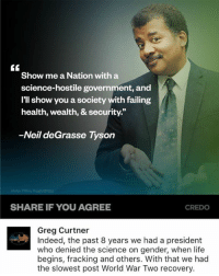 (GC): Show me a Nation with a  science-hostile government, and  I'll show you a society with failing  health, wealth, & security.  -Neil deGrasse Tyson  SHARE IF YOU AGREE  CREDO  Greg Curtner  Indeed, the past 8 years we had a president  who denied the science on gender, when life  begins, fracking and others. With that we had  the slowest post World War Two recovery. (GC)