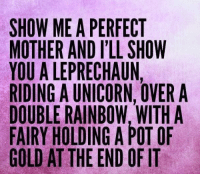 ~kim~: SHOW ME A PERFECT  MOTHER AND ILL SHOW  YOU A LEPRECHAUN,  RIDING A UNICORN, OVER A  DOUBLE RAINBOW WITH A  FAIRY HOLDING A POT OF  GOLD AT THE END OF IT ~kim~
