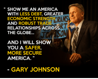 SHOW ME AN AMERICA  WITH LESS DEBT, GREATER  ECONOMIC STRENGTH  AND ROBUST TRADE  RELATIONSHIPS ACROSS  YOU  THE GLOBE...  AND I WILL SHOW  YOU A  SAFER,  MORE SECURE  AMERICA  GARY JOHNSON Our Libertarian ticket has a smarter plan to create a safer, more secure America!