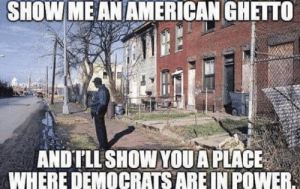 true story: SHOW ME AN AMERICAN GHETTO  ANDTLL SHOW YOUA PLACE  WHERE DEMOCRATS ARE IN POWER true story