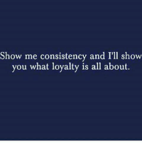 loyalty: Show me consistency and I'll show  you what loyalty is all about